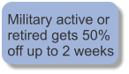 Military active or retired gets 50% off up to 2 weeks