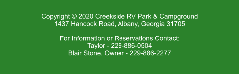 Copyright © 2020 Creekside RV Park & Campground 1437 Hancock Road, Albany, Georgia 31705  For Information or Reservations Contact: Taylor - 229-886-0504 Blair Stone, Owner - 229-886-2277