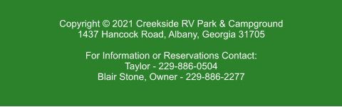Copyright © 2021 Creekside RV Park & Campground 1437 Hancock Road, Albany, Georgia 31705  For Information or Reservations Contact: Taylor - 229-886-0504 Blair Stone, Owner - 229-886-2277
