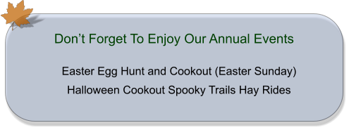 Easter Egg Hunt and Cookout (Easter Sunday) Halloween Cookout Spooky Trails Hay Rides Don't Forget To Enjoy Our Annual Events